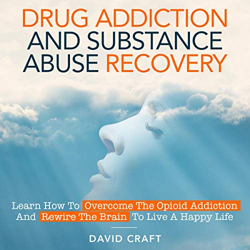 Drug Addiction and Substance Abuse Recovery: Learn How to Overcome the Opioid Addiction and Rewire the Brain to Live a Happy Life audiobook cover art