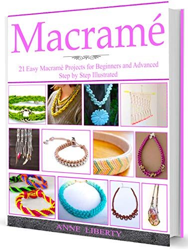 Macrame: A Complete Macrame Book for Beginners and Advanced!21 Practical and Easy Macrame Patterns and Projects step by step Illustrated by Images by [Anne Liberty]