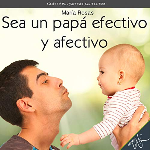 Sea un papá efectivo y afectivo [Be an Effective and Affectionate Dad] cover art