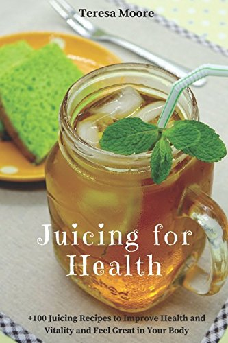 Juicing for Health:  +100 Juicing Recipes to Improve Health and Vitality and Feel Great in Your Body (Healthy Food, Band 73)