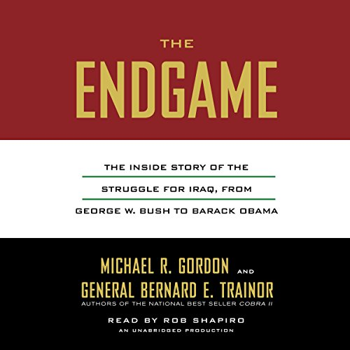 The Endgame     The Inside Story of the Struggle for Iraq, from George W. Bush to Barack Obama              By:                                                                                                                                 Michael R. Gordon,                                                                                        Bernard E. Trainor                               Narrated by:                                                                                                                                 Rob Shapiro                      Length: 32 hrs and 3 mins     84 ratings     Overall 4.4