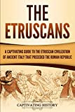 The Etruscans: A Captivating Guide to the Etruscan Civilization of Ancient Italy That Preceded the Roman Republic - Captivating History