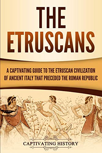 The Etruscans: A Captivating Guide to the Etruscan Civilization of Ancient Italy That Preceded the Roman Republic (Captivating History)