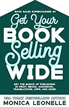 Get Your Book Selling Wide: Get the Basics of Publishing in Print, Ebook, Audiobook, Translations, Apps, and More (Book Sales Supercharged #1) by [Monica Leonelle]