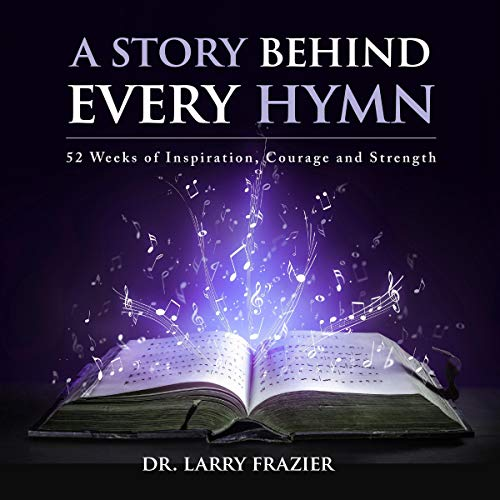 A Story Behind Every Hymn: 52 Weeks of Inspiration, Courage and Strength Audiobook By Larry Frazier cover art