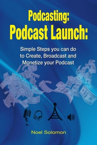 Podcasting: Podcast Launch: Simple Steps you can do to Create, Broadcast and Monetize your Podcast