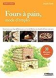 Fours à pain, mode d'emploi: Construire son four - Restaurer un four - Mettre en chauffe - Faire...