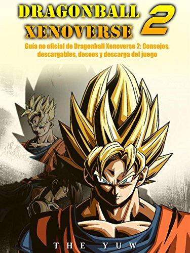 Guía No Oficial De Dragonball Xenoverse 2: Consejos, Descargables, Deseos Y Descarga Del Juego (Spanish Edition)