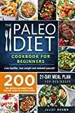 The Paleo Diet Cookbook for Beginners: 200 Easy, Delicious and Budget-Friendly Paleo Diet Recipes for Everyday Cooking. Live Healthy, Lose Weight and Reinvent ... Yourself | 21-Day Meal Plan for Beginners