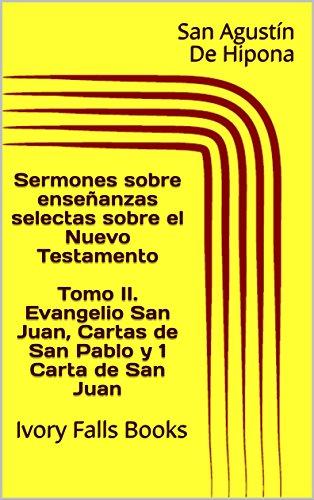 Sermones sobre enseñanzas selectas sobre el Nuevo Testamento Tomo II. Evangelio San Juan, Cartas de San Pablo y 1 Carta de San Juan: Ivory Falls Books