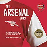 The Arsenal Shirt: The Official History of the Iconic Gunners Jersey: The history of the iconic Gunners jersey told through an extraordinary collection of match worn shirts
