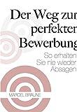 Der Weg zur perfekten Bewerbung: So erhalten Sie nie wieder Absagen (German Edition)
