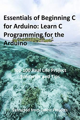 Essentials of Beginning C for Arduino: Learn C Programming for the Arduino: Top 100 Real Life Project Scenarios and Tips: Extracted from Latest Projects (English Edition)