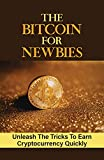 The Bitcoin For Newbies: Unleash The Tricks To Earn Cryptocurrency Quickly: How To Buy Bitcoin (English Edition)
