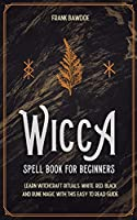 Wicca Spell Book for Beginners: Learn Witchcraft Rituals, White, Red, Black, and Rune Magic with this Easy to Read Guide