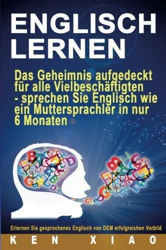 Englisch Lernen: Das Geheimnis aufgedeckt für alle Vielbeschäftigten - sprechen Sie Englisch wie ein Muttersprachler in nur sechs Monaten (übersetzen, dict, englisch deutsch, deutsch englisch, hilfen)