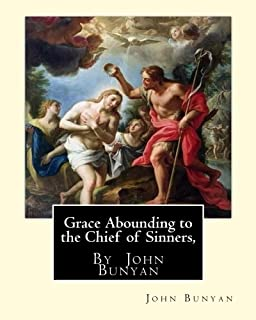 Grace Abounding to the Chief of Sinners, By John Bunyan: Grace abounding to the chief of sinners; or, A brief and faithful...