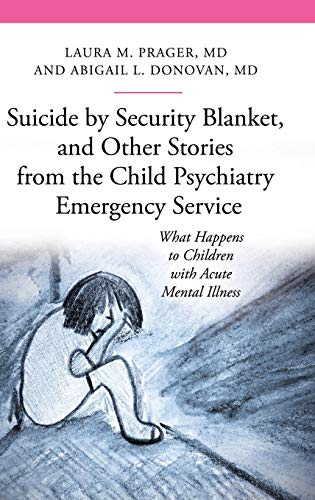 Suicide by Security Blanket, and Other Stories from the Child Psychiatry Emergency Service: What Happens to Children with Acute Mental Illness (The Praeger Series on Contemporary Health and Living)