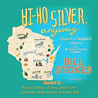 Hi-Ho Silver, Anyway     Potpourri of Delightful Columns from Wisconsin's Favorite Journalist              By:                                                                                                                                 Bill Stokes                               Narrated by:                                                                                                                                 MacLeod Andrews,                                                                                        R. C. Bray,                                                                                        James Foster,                   and others                 Length: 11 hrs and 9 mins     12 ratings     Overall 4.4
