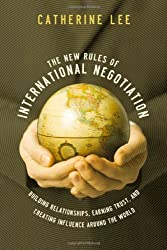 The New Rules of International Negotiation: Building Relationships, Earning Trust, and Creating Influence Around the World: Catherine Lee