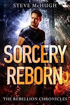 Sorcery Reborn (The Rebellion Chronicles Book 1) by [Steve McHugh]