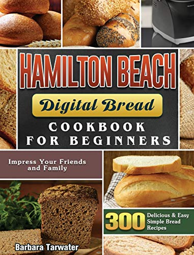 Hamilton Beach Digital Bread Cookbook for Beginners: 300 Delicious & Easy Simple Bread Recipes to Impress Your Friends and Family