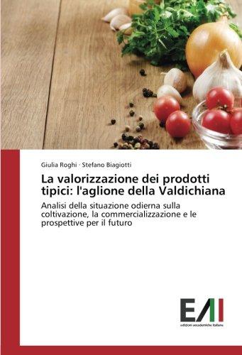 La valorizzazione dei prodotti tipici: l'aglione della Valdichiana: Analisi della situazione odierna sulla coltivazione, la commercializzazione e le prospettive per il futuro