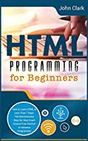 HTML Programming for Beginners: How to Learn HTML in Less Than 7 Days. The Revolutionary Step-by-Step Crash Course From Novice to Advance Programmer (Computer Programming Crash Course)