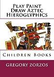 Play Paint Draw Aztec Hieroglyphics: Children Books