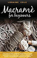 Macrame' for Beginners: The Step by Step Guide for Beginners to Learn Techniques and Secrets to Decorate Home, the Garden, and to Build Bracelets and Jewels