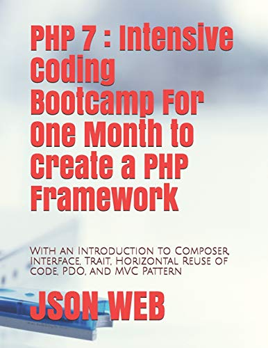 PHP 7 : Intensive Coding Bootcamp For One Month to Create a PHP Framework: With an Introduction to Composer, Interface, Trait, Horizontal Reuse of ... MVC Pattern (PHP 7 Coding Bootcamp, Band 2)