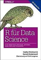 R fuer Data Science: Daten importieren, bereinigen, umformen, modellieren und visualisieren