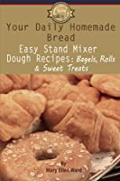 Your Daily Homemade Bread: Easy Stand Mixer Dough Recipes: Bagels, Rolls, and Sweet Treats