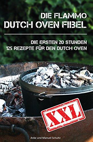 Dutch Oven Fibel XXL: Die ersten 20 Stunden. XXL: 125 Rezepte für den Dutch Oven