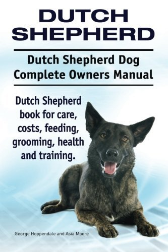 Dutch Shepherd. Dutch Shepherd Dog Complete Owners Manual. Dutch Shepherd book for care, costs, feeding, grooming, health and training. by George Hoppendale (2015-12-14)