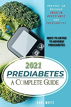 PREDIABETES a Complete Guide 2021: Prevent or Reverse Insulin Resistance and Prediabetes - WAYS TO DETOX TO REVERSE PREDIABETES (Help Yourself Heal Naturally: ... DIABETES TYPE 2 AND DR. SEBI'S CURES) by [KARL WHITE]