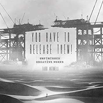 You Have to Release Them! (Unfinished Creative Works)