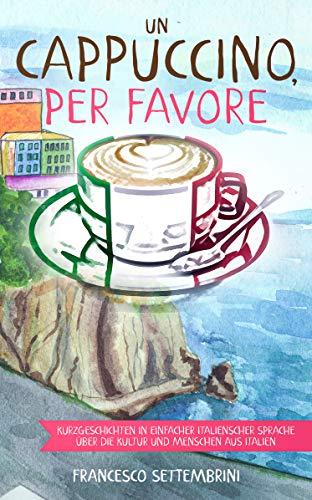 Un cappuccino, per favore: Kurzgeschichten in einfacher italienscher Sprache über die Kultur und Menschen aus Italien (Italian Edition)