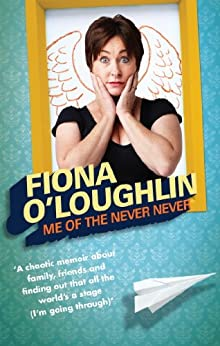 Me of the Never Never: A chaotic memoir about family, friends and finding out that all the world's a stage (I'm going through) by [Fiona O'Loughlin]