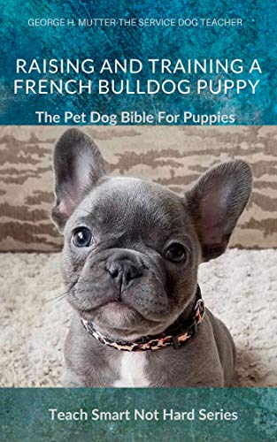 Raising And Training A French Bulldog Puppy: The Pet Dog Bible For Puppies (Teach Smart Not Hard Book 4)