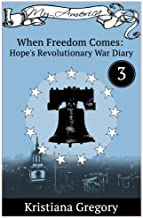 Hope's Revolutionary War Diary #3: When Freedom Comes (Hope's Revolutionary War Diaries) (Volume 3)