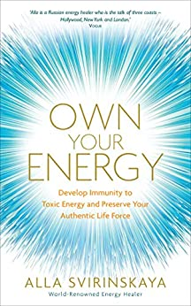 Own Your Energy: Develop Immunity to Toxic Energy and Preserve Your Authentic Life Force by [Alla Svirinskaya]