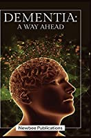 Dementia - A Way Ahead: A user-friendly guide for dementia enriched with therapeutic information to assist & empower family & carers