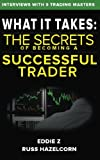 What It Takes: The Secrets of Becoming a Successful Trader: Eddie Z Interviews the Masters of Trading