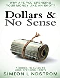 Dollars & No Sense: Why Are You Spending Your Money Like An Idiot?: Budgeting, Budgeting for Beginners, How to Save Money, Money Management, Personal Finance, Minimalist Living Book 1 (Volume 1)