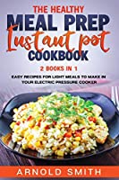 The Healthy Meal Prep Instant Pot Cookbook: 2 Books In 1 Easy Recipes For Light Meals To Make In Your Electric Pressure Cooker