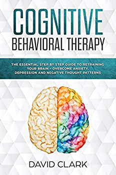 Cognitive Behavioral Therapy  The Essential Step by Step Guide to Retraining Your Brain - Overcome Anxiety Depression and Negative Thought Patterns  Psychotherapy Book 1