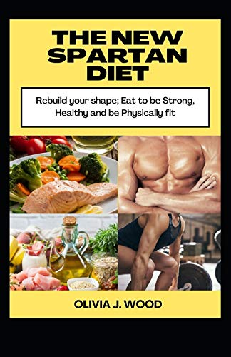 THE NEW SPARTAN DIET: Rebuild your shape; Eat to be strong, Healthy and be Physically fit