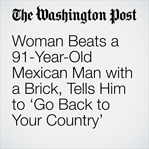 Woman Beats a 91-Year-Old Mexican Man with a Brick, Tells Him to 'Go Back to Your Country' copertina