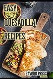Easy Quesadilla Recipes!: An easy and delicious Quesadilla Cookbook...